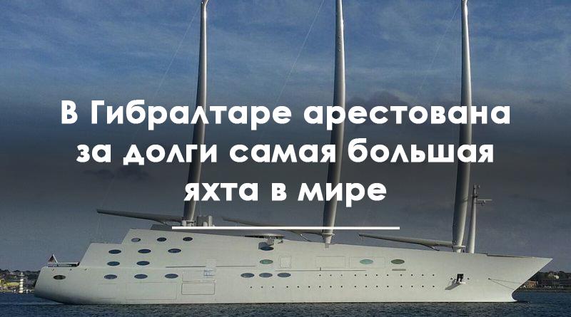 В Гибралтаре арестована за долги самая большая яхта в мире